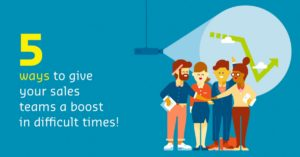 Five ways to give your sales teams a boost in difficult times!